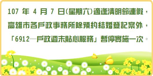 107年4月7日(星期六)適逢清明節連假,高雄市各戶政事務所除預約結婚登記案外,「6912─戶政週末貼心服務」暫停實施一次。