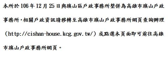 本所於106年12月25日與旗山區整併為高雄市旗山戶政事務所,相關戶政資訊請移轉至高雄市旗山戶政事務所網頁查詢辦理(http://cishan-house.kcg.gov.tw/) 。