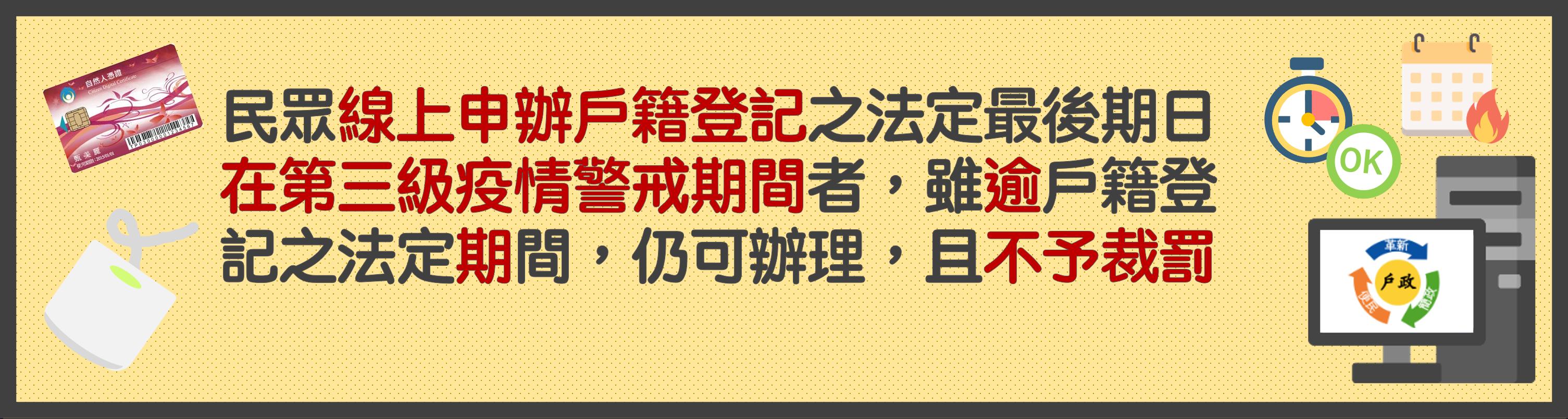 民眾線上申辦戶籍登記之法定最後期日在第三級疫情警戒期間者,雖逾戶籍登記之法定期間,仍可辦理,且不予裁罰。