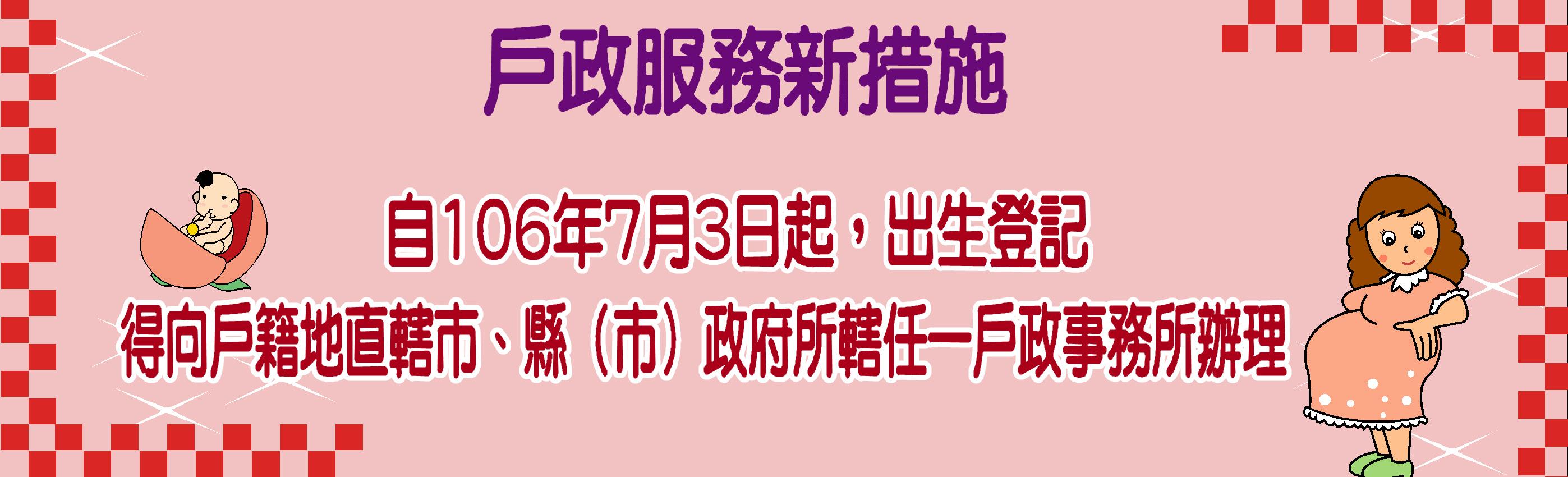 自106年7月3日起,出生登記得向戶籍地直轄市、縣(市)政府所轄任一戶政事務所辦理